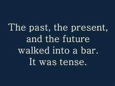 """""""The past, the present, and the future walked into a bar. It was tense."""" by JLB2012"""