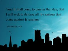 """""""And it shall come to pass in that day, that I will seek to destroy all the nations that come against Jerusalem.""""   ~  Zechariah 12:9 KJV"""