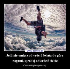 Jeśli nie umiesz odwrócić świata do góry nogami, spróbuj odwrócić siebie