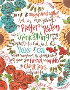 Philippians 4:6-7 Be anxious for nothing, but in everything by prayer and supplication, with thanksgiving, let your requests be made known to God; and the peace of God, which surpasses all understanding, will guard your hearts and minds through Christ Jesus.
