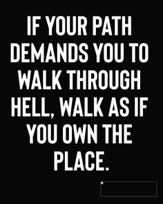 If your path demands you to walk through hell, walk as if you own the place. Wisdom Quotes, True Quotes, Great Quotes, Words Quotes, Quotes To Live By, Motivational Quotes, Funny Quotes, Inspirational Quotes, Sayings