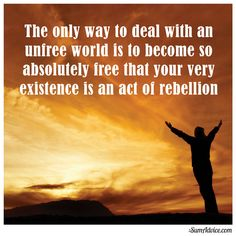 The only way to deal with an unfree world is to become so absolutely free that your very existence is an act of rebellion