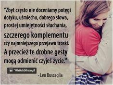 Zbyt często nie doceniamy potęgi dotyku, uśmiechu... #Buscaglia-Leo,  #Dobro-i-sprawiedliwość, #Uśmiech-i-śmiech, #Życie Friends Forever, Motto, Humor, Words, Memes, Inspiration, Life, Dom, Design