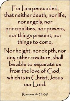 """""""For I am persuaded, that neither death, nor life, nor angels, nor principalities, nor powers, nor things present, nor things to come, nor height, nor depth, nor any other creature, shall be able to separate us from the love of God, which is in Christ Jesus our Lord."""" Romans 8: 38-39 KJV Good luck"""