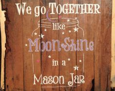 Pallet Wood Sign • Hand Painted - We go Together like MoonShine in a Mason Jar • Rustic • Country Decor