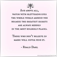 """""""And above all, watch with glittering eyes, the whole world around you because the greatest secrets are always hidden in the most unlikely places. Those who don't believe in magic will never find it. - Roald Dahl"""