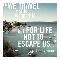 """""""We travel not to escape life, but for life not to escape us..."""""""