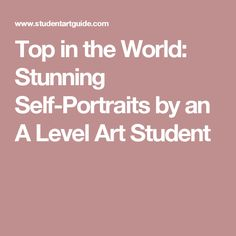 Top in the World: Stunning Self-Portraits by an A Level Art Student