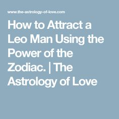 How to Attract a Leo Man Using the Power of the Zodiac. | The Astrology of Love