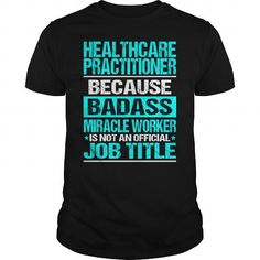 HEALTHCARE PRACTITIONER Because BADASS Miracle Worker Isn't An Official Job Title T-Shirts, Hoodies, Sweatshirts, Tee Shirts (22.99$ ==► Shopping Now!)