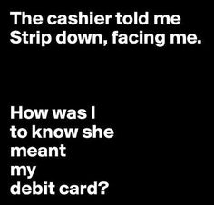 "Quotes:  ""The #cashier told me 'Strip down, facing me.' How was I to know she meant my debit card?"""