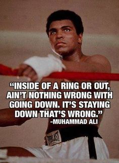 """""""Inside of the ring or out, ain't nothing wrong with going down. It's staying down that's wrong."""" ~ Muhammad Ali"""