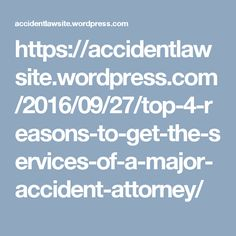 https://accidentlawsite.wordpress.com/2016/09/27/top-4-reasons-to-get-the-services-of-a-major-accident-attorney/