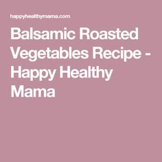 Balsamic Roasted Vegetables Recipe - Happy Healthy Mama