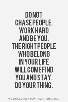 Don't chase people. Be you, Do your thing.