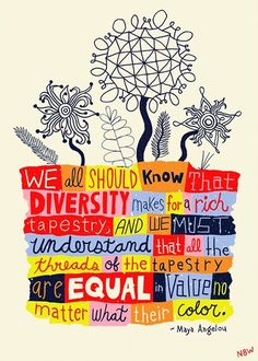 We all should know that diversity makes for a rich tapestry and we must understand that all the threads of the tapestry are equal in value no matter what their color. - Maya Angelou Quote by Nate Williams Illustration and Hand Lettering Great Quotes, Inspirational Quotes, Daily Quotes, Awesome Quotes, Maya Angelou Quotes, Thinking Day, We Are The World, Grafik Design, Beautiful Words