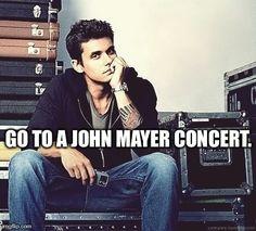 128- Go to a John Mayer concert.
