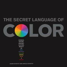 The Secret Language of Color: Science, Nature, History, Culture, Beauty of Red, Orange, Yellow, Green, Blue, and Violet