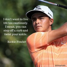 I don't want to live life too cautiously. I mean, you can step off a curb and twist your ankle - @RickieFowler #golf #quotes #golflife