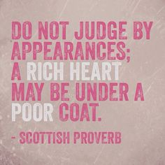 Do not judge by appearances; a rich heart may be under a poor coat. – Scottish Proverb thedailyquotes.com