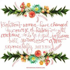 """Righteous women have changed the course of history and will continue to do so, and their influence will spread and grow exponentially.""—Sister Julie B. Beck, ""Celebrate Nurturing."""