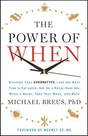 The Power of When | http://paperloveanddreams.com/book/1071881884/the-power-of-when | Learn the best time to do everything--from drink your coffee to have sex or go for a run--according to your body's chronotype. Most advice centers on what to do, or how to do it, and ignores the when  of success. But exciting new research proves there is a right time to  do just about everything, based on our biology and hormones. As Dr.  Michael Breus proves in THE POWER OF WHEN, working with your body's…
