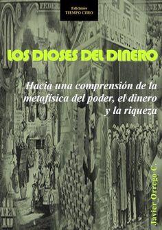 LOS DIOSES DEL DINERO. HACIA UNA COMPRENSIÓN DE LA METAFÍSICA DEL PODER, EL DINERO Y LA RIQUEZA (Spanish Edition) by Javier Orrego C., http://www.amazon.com/dp/B00C7BEMN6/ref=cm_sw_r_pi_dp_nLxzrb1D3W9PH