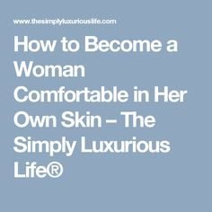 How to Become a Woman Comfortable in Her Own Skin – The Simply Luxurious Life®