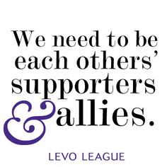 We need to be each other's supporters & allies – via @Levo League