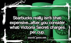 Starbucks really isn't that expensive...after you consider what Victoria Secret charges per cup.