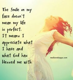 The smile on my face doesn`t mean my life is perfect. It means I appreciate what I have and what God has blessed me with.