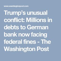 Trump's unusual conflict: Millions in debts to German bank now facing federal fines - The Washington Post