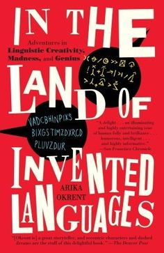 In the Land of Invented Languages: Adventures in Linguistic Creativity, Madness, and Genius  by Arika Okrent