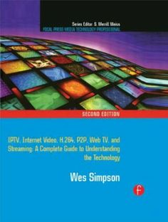 Video over IP : IPTV, internet video, H.264, P2P, Web TV, and streaming : a complete guide to understanding the technology / Wes Simpson