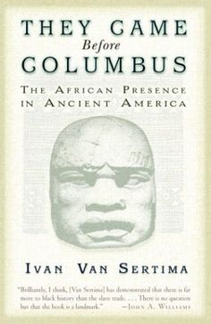 """They Came Before Columbus (Paperback) Remember when you learned that Christopher Columbus """"discovered"""" the New World. Well, that was a bold-faced lie. The """"New World"""" was quite old to the natives who had lived there for centuries. Futhermore, this book by the renowned Ivan Van Sertima explores the evidence that ancient Africans had arrived in the Americas long before the Spanish. An excellent resource for students of history, young and old."""