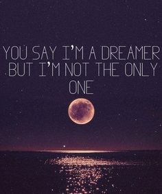 You aay im a dreamer, but im not the only one. Imagine lyrics by John Lennon Life Quotes Love, Great Quotes, Quotes To Live By, Inspirational Quotes, Awesome Quotes, Meaningful Quotes, Admire Quotes, Full Moon Quotes, Motivational Quotes