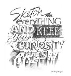 Sketch everything and keep your curiosity fresh. ~ John Singer Sargent {piccsy, Posted by ilse}