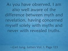 As you have observed, I am also well aware of the difference between myth and revelation, having concerned myself solely with myths and never with revealed truths.