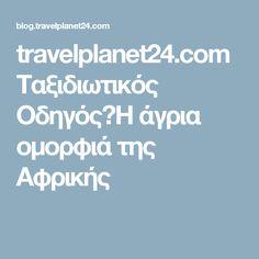 travelplanet24.com Ταξιδιωτικός ΟδηγόςΗ άγρια ομορφιά της Αφρικής
