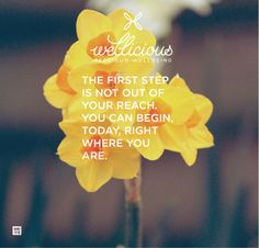 """The first step is not out of reach. You can begin, today, right where you are."""
