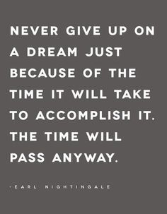 <3 Never give up on a dream just because of the time it will take to accomplish it. The time will pass anyway.