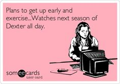 Plans to get up early and exercise...Watches next season of Dexter all day. | Confession Ecard | someecards.com