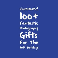 Phototastic! 100+ Fantastic Photography Gifts For The 2014 Holidays