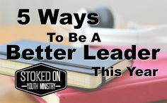 5 Ways To Be A Better Leader This Year