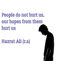 People do not hurt us Our hopes from them hurt us -Imam Ali (A.S)