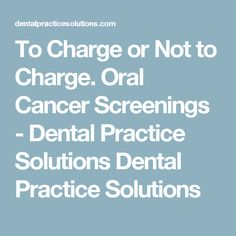 To Charge or Not to Charge. Oral Cancer Screenings - Dental Practice Solutions Dental Practice Solutions
