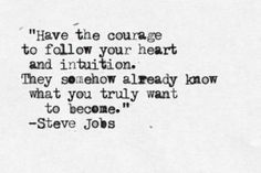 Have the courage to follow you heart and intuition. They somehow already know what you truly want to become. ~Steve Jobs. (via | my dark whisper)