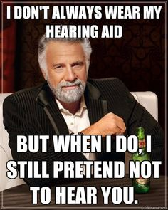 I don't always wear my hearing aid But when I do, I still pretend not to hear you.  The Most Interesting Man In The World