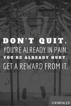Don't quit now. You're already in pain. You're already hurt, get a reward from it. Success is a lot closer than you think