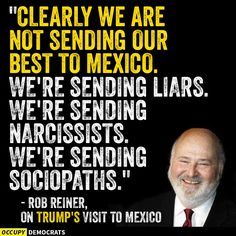 A collection of funny memes and viral images skewering Republican presidential nominee Donald Trump.: Rob Reiner on Trump's Visit to Mexico